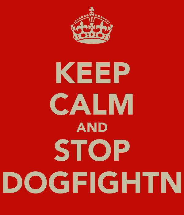 KEEP CALM AND STOP DOGFIGHTN