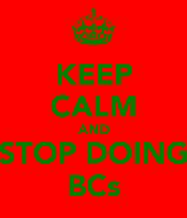 KEEP CALM AND STOP DOING BCs