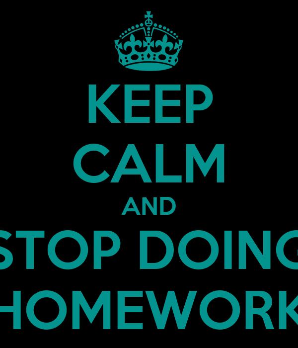 KEEP CALM AND STOP DOING HOMEWORK