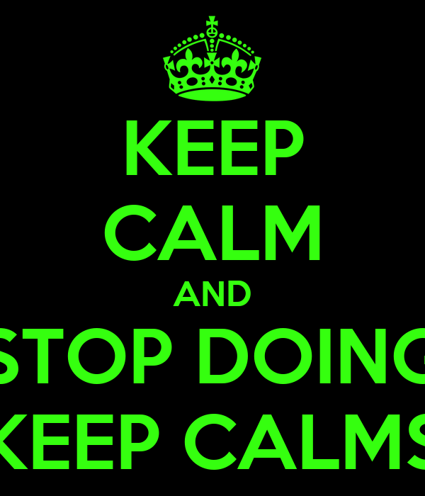 KEEP CALM AND STOP DOING KEEP CALMS