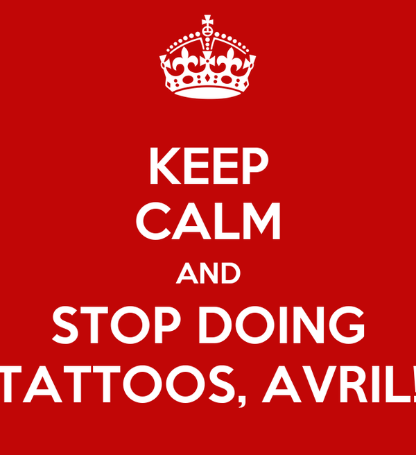 KEEP CALM AND STOP DOING TATTOOS, AVRIL!