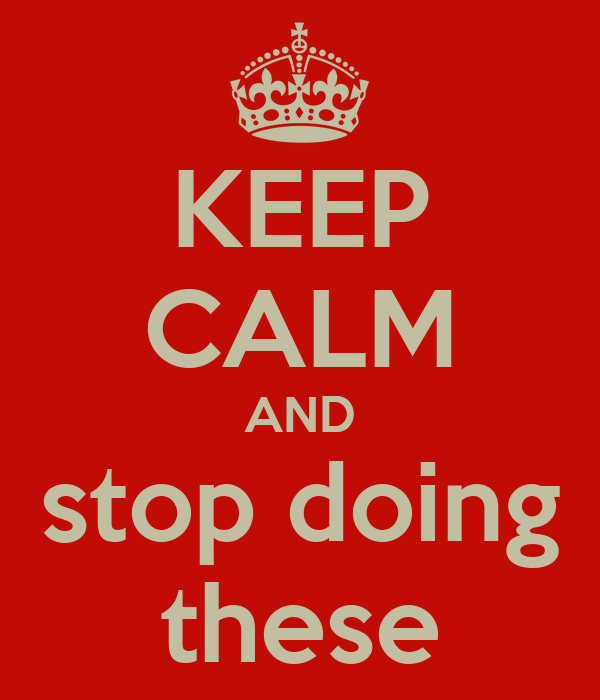 KEEP CALM AND stop doing these