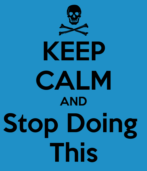 KEEP CALM AND Stop Doing  This