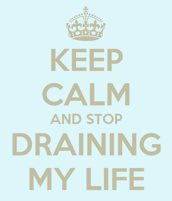KEEP CALM AND STOP DRAINING MY LIFE