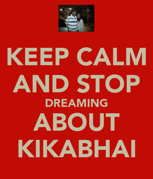 KEEP CALM AND STOP DREAMING ABOUT KIKABHAI