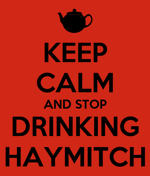 KEEP CALM AND STOP DRINKING HAYMITCH