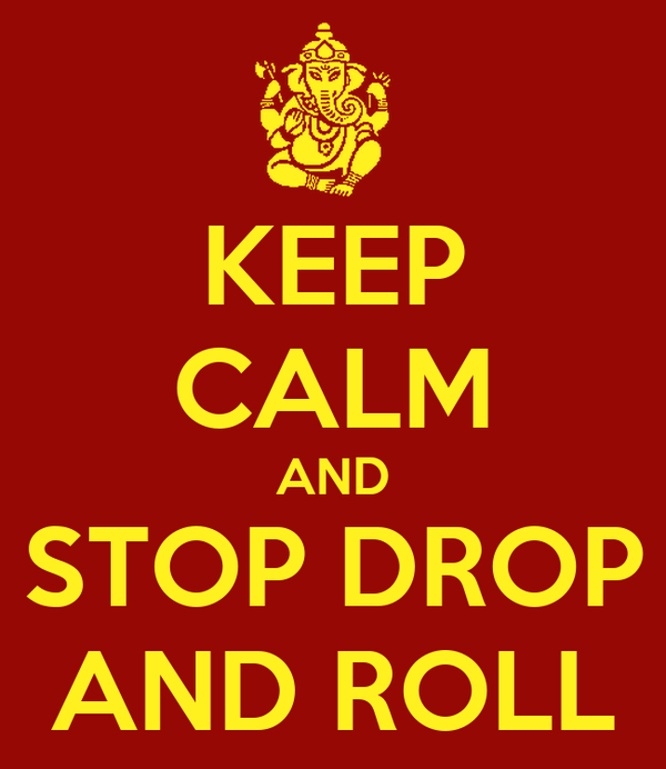 KEEP CALM AND STOP DROP AND ROLL