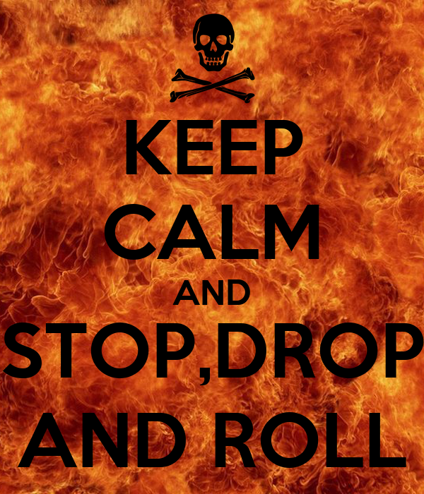 KEEP CALM AND STOP,DROP AND ROLL