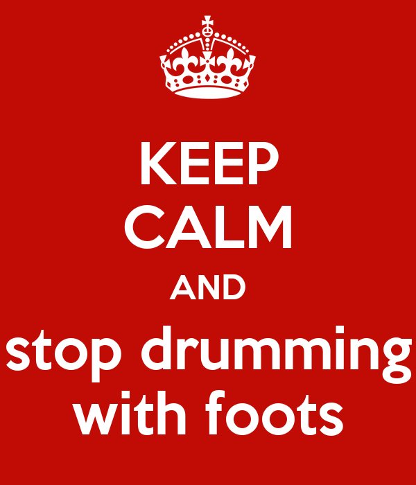 KEEP CALM AND stop drumming with foots
