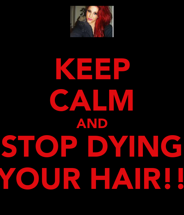 KEEP CALM AND STOP DYING YOUR HAIR!!