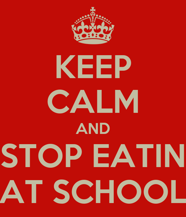 KEEP CALM AND STOP EATIN AT SCHOOL
