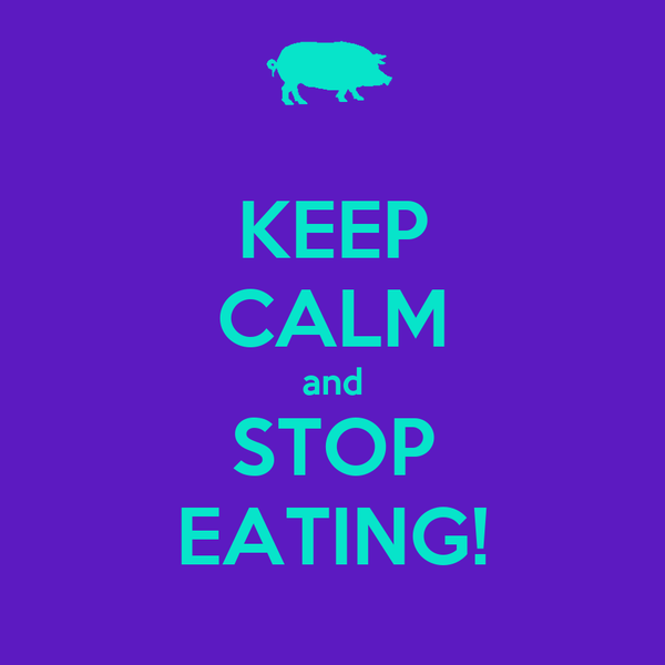 KEEP CALM and STOP EATING!
