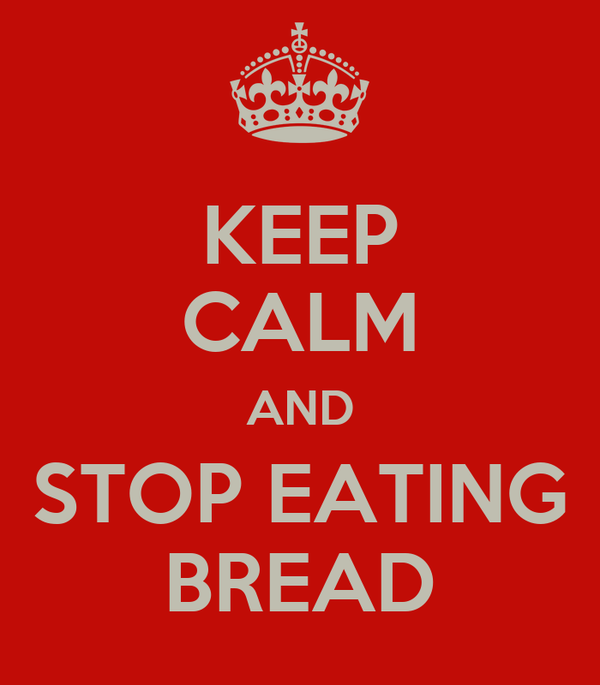 KEEP CALM AND STOP EATING BREAD