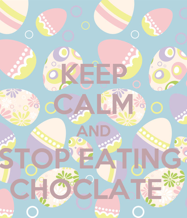 KEEP CALM AND STOP EATING  CHOCLATE