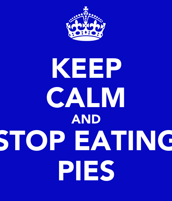 KEEP CALM AND STOP EATING PIES