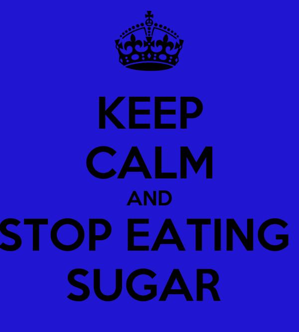 KEEP CALM AND STOP EATING  SUGAR