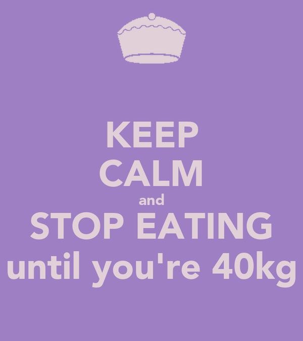 KEEP CALM and STOP EATING until you're 40kg