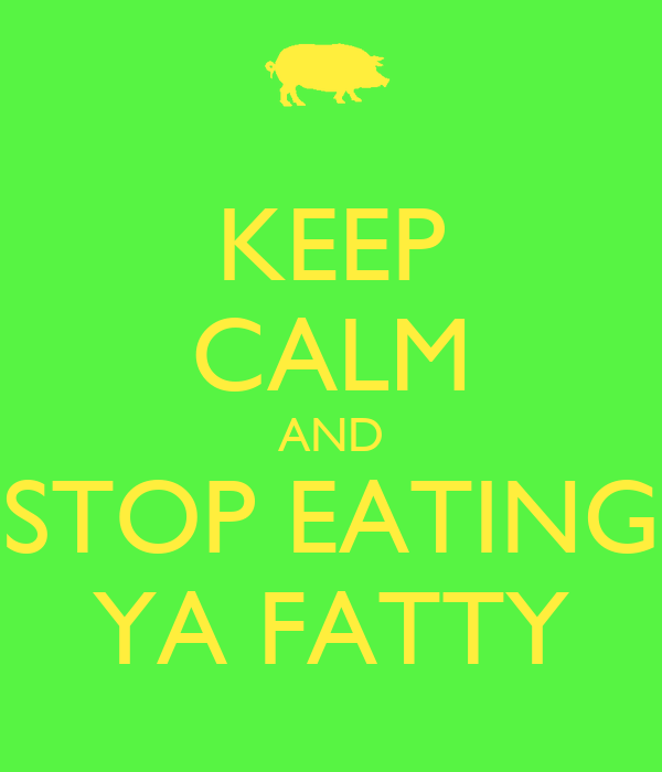 KEEP CALM AND STOP EATING YA FATTY