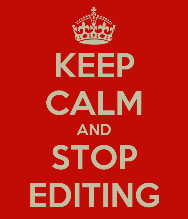 KEEP CALM AND STOP EDITING