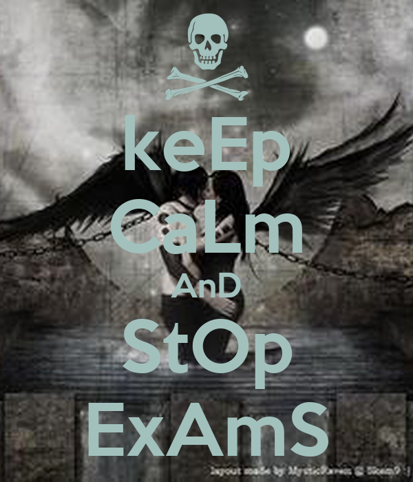 keEp CaLm AnD StOp ExAmS
