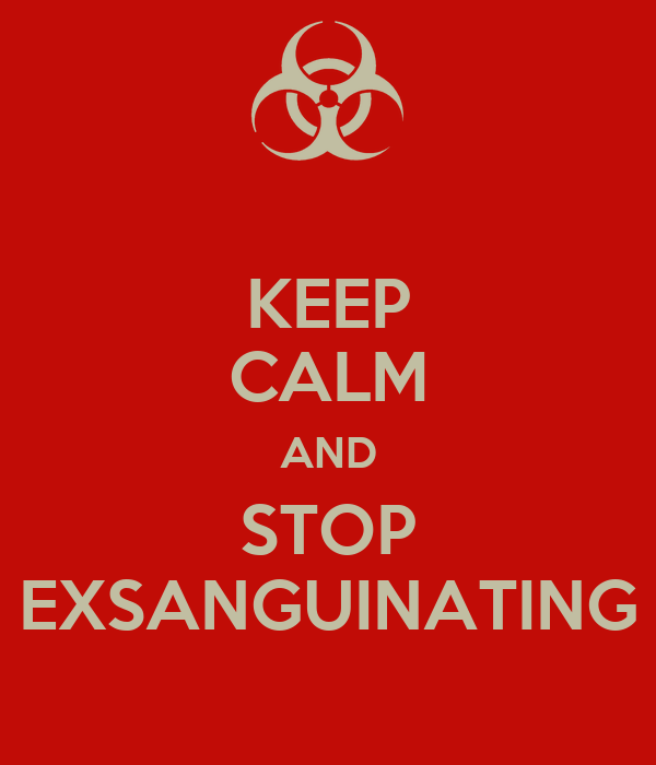KEEP CALM AND STOP EXSANGUINATING