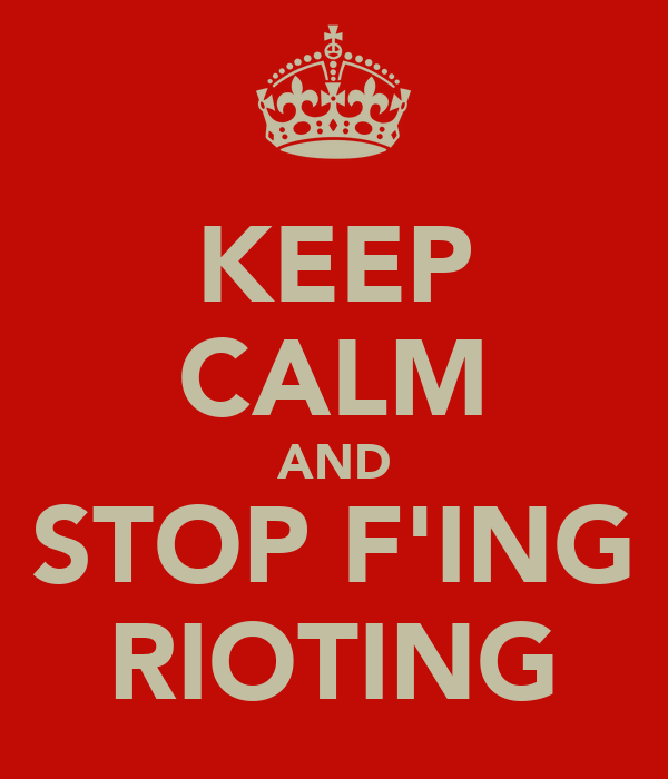 KEEP CALM AND STOP F'ING RIOTING