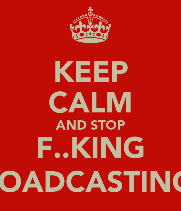 KEEP CALM AND STOP F..KING BROADCASTING :(