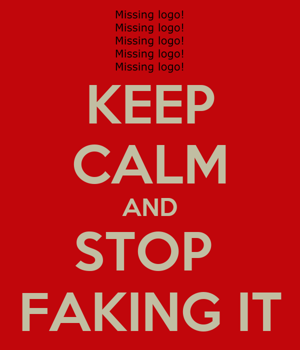 KEEP CALM AND STOP  FAKING IT