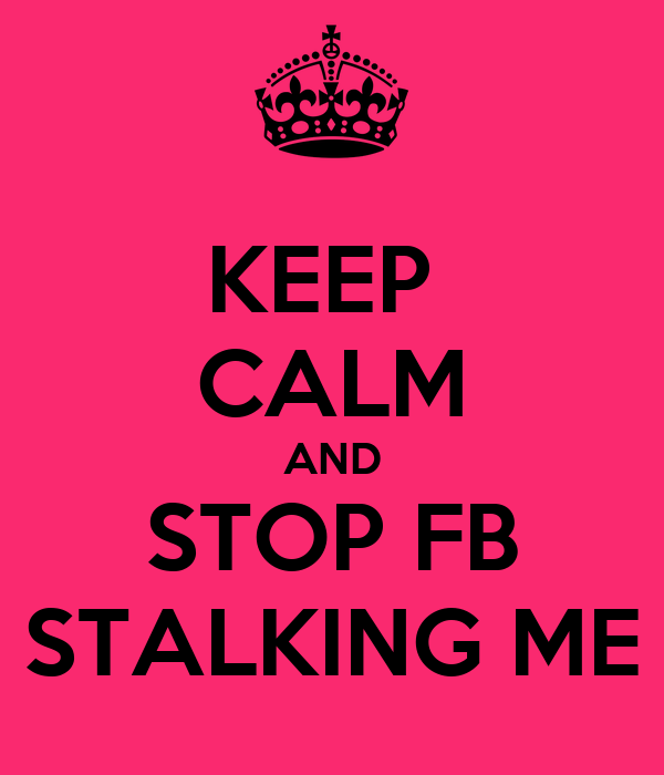 KEEP  CALM AND STOP FB STALKING ME