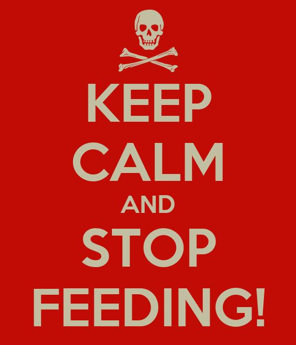 KEEP CALM AND STOP FEEDING!