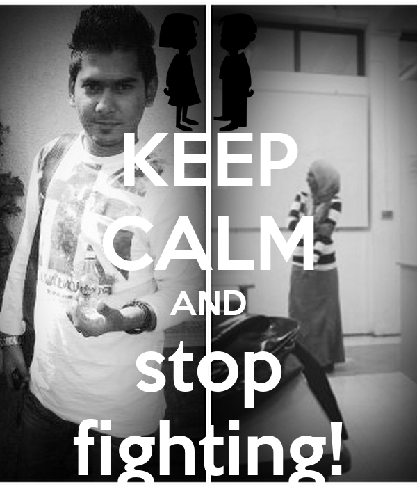 KEEP CALM AND stop fighting!
