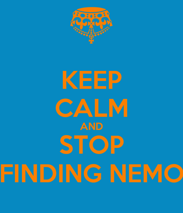 KEEP CALM AND STOP FINDING NEMO