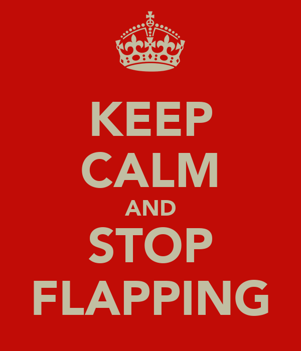 KEEP CALM AND STOP FLAPPING