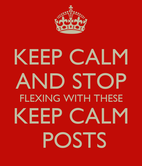 KEEP CALM AND STOP FLEXING WITH THESE KEEP CALM  POSTS