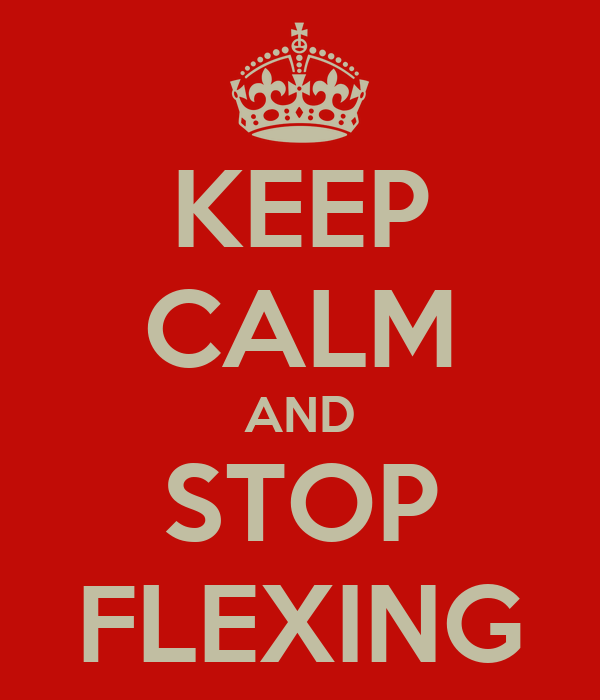 KEEP CALM AND STOP FLEXING