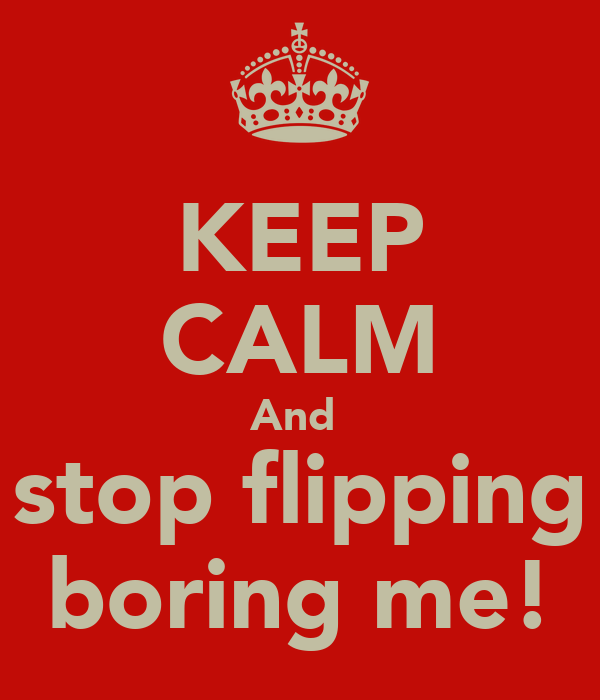 KEEP CALM And  stop flipping boring me!
