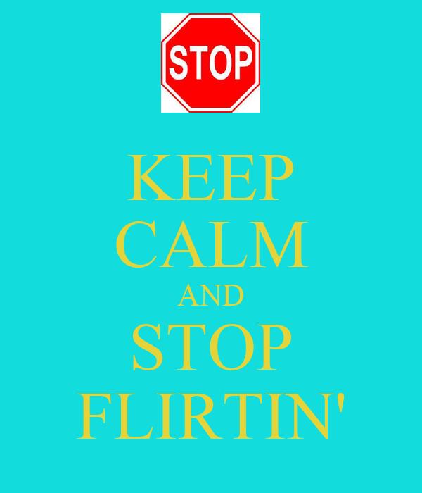 KEEP CALM AND STOP FLIRTIN'