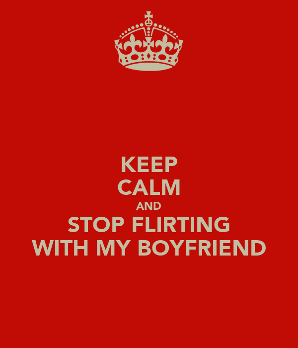 KEEP CALM AND STOP FLIRTING WITH MY BOYFRIEND