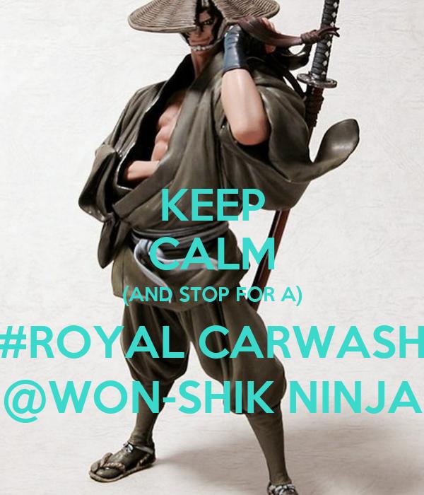 KEEP CALM (AND STOP FOR A) #ROYAL CARWASH @WON-SHIK NINJA