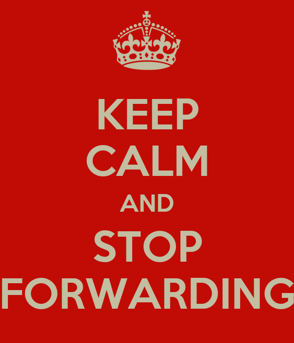KEEP CALM AND STOP FORWARDING