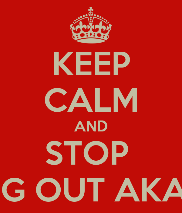 KEEP CALM AND STOP  FREAKING OUT AKANGSHA!!