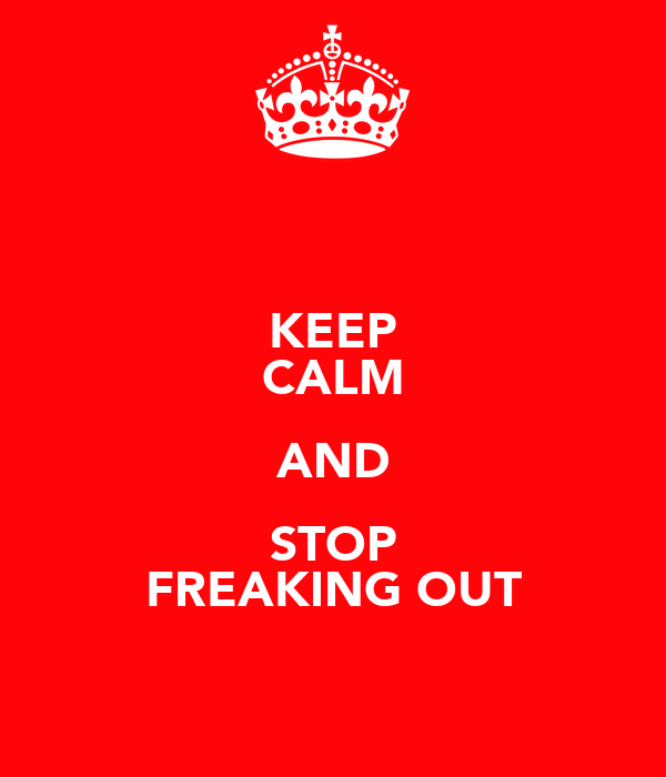 KEEP CALM AND STOP FREAKING OUT