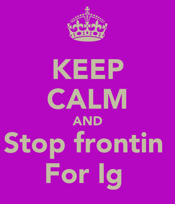 KEEP CALM AND Stop frontin  For Ig