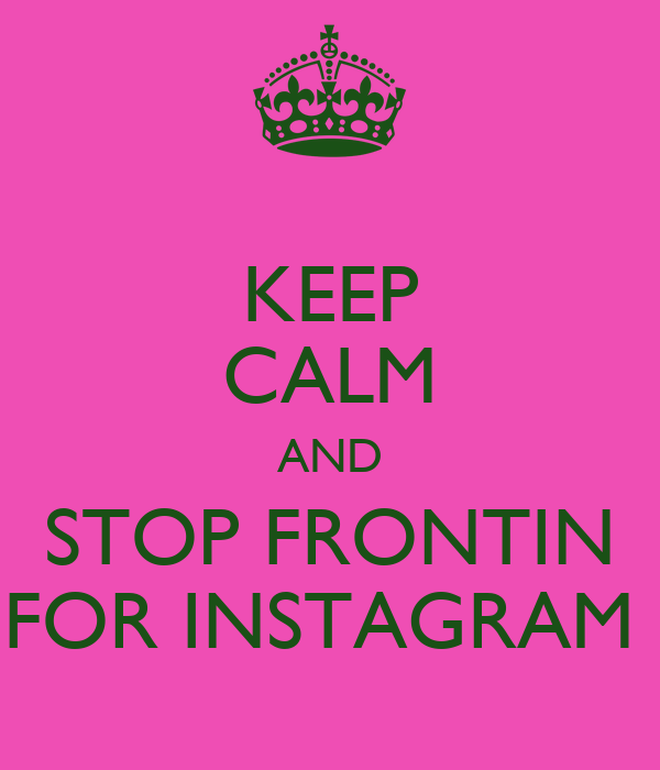 KEEP CALM AND STOP FRONTIN FOR INSTAGRAM