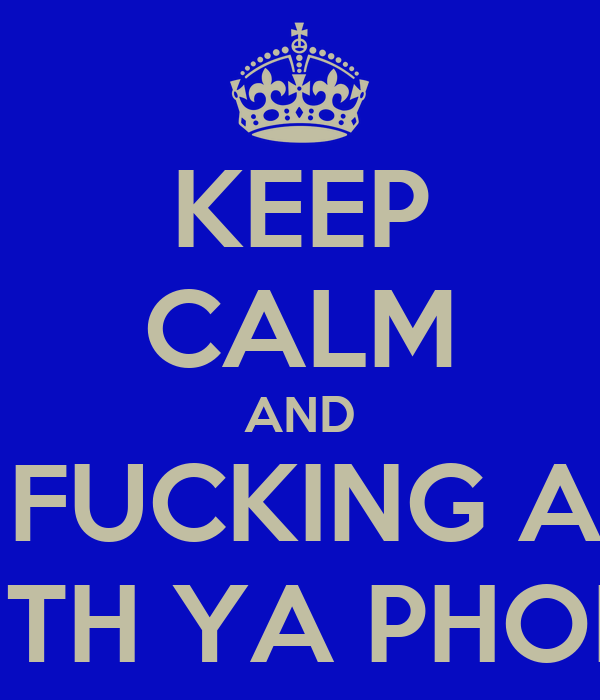 KEEP CALM AND STOP FUCKING ABOUT WITH YA PHONE