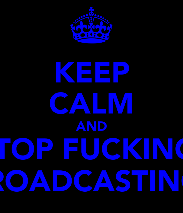KEEP CALM AND STOP FUCKING  BROADCASTING!