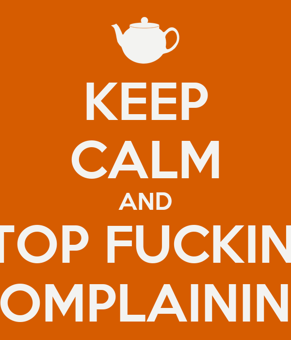 KEEP CALM AND STOP FUCKING COMPLAINING