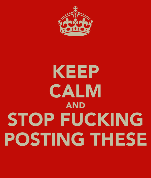 KEEP CALM AND STOP FUCKING POSTING THESE