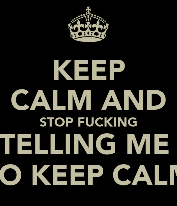 KEEP CALM AND STOP FUCKING TELLING ME  TO KEEP CALM