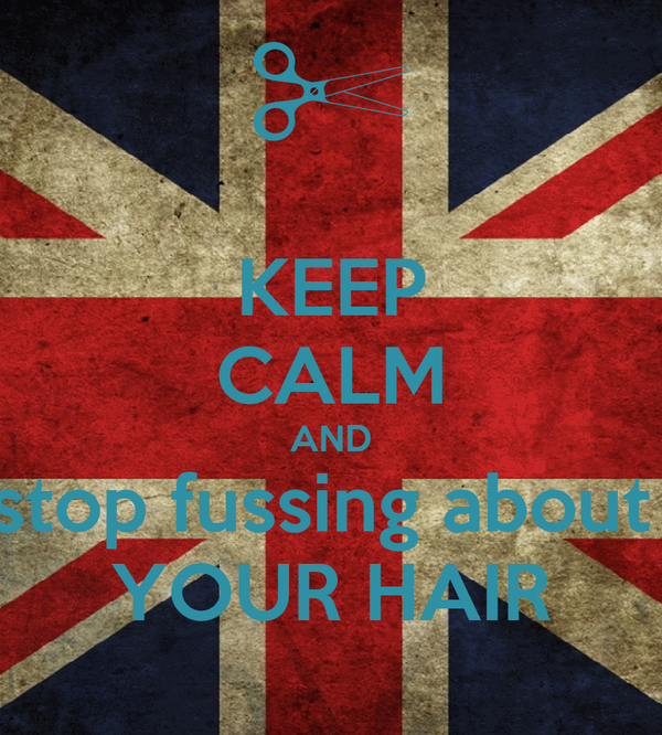 KEEP CALM AND stop fussing about  YOUR HAIR